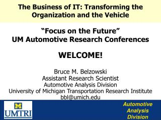 """Focus on the Future"" UM Automotive Research Conferences WELCOME! Bruce M. Belzowski Assistant Research Scientist Automo"