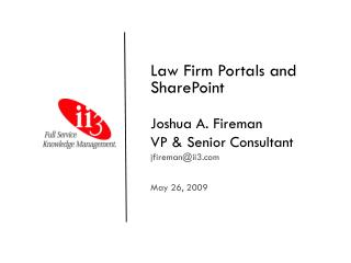 Law Firm Portals and SharePoint Joshua A. Fireman VP & Senior Consultant jfireman@ii3 May 26, 2009