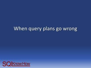 When query plans go wrong