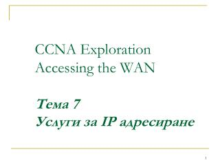 CCNA Exploration Accessing the WAN Тема  7 Услуги за  IP  адресиране