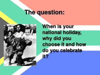 When is your national holiday, why did you choose it and how do you celebrate it?