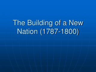 The Building of a New Nation (1787-1800)