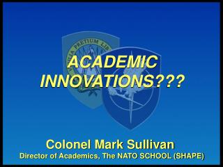 Colonel Mark Sullivan  Director of Academics, The NATO SCHOOL (SHAPE)