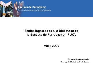 Textos ingresados a la Biblioteca de la Escuela de Periodismo – PUCV Abril 2009