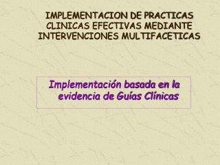 IMPLEMENTACION DE PRACTICAS CLINICAS EFECTIVAS MEDIANTE INTERVENCIONES MULTIFACETICAS