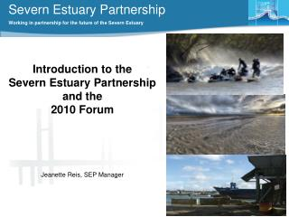 Introduction to the  Severn Estuary Partnership and the  2010 Forum Jeanette Reis, SEP Manager