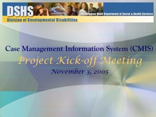 Case Management Information System (CMIS)  Project Kick-off Meeting November 3, 2005