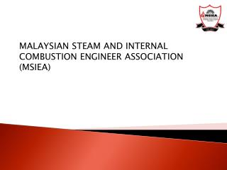 MALAYSIAN STEAM AND INTERNAL COMBUSTION ENGINEER ASSOCIATION (MSIEA)