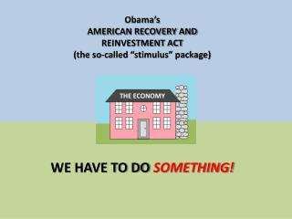 "Obama's  AMERICAN RECOVERY AND REINVESTMENT ACT (the so-called ""stimulus"" package)"