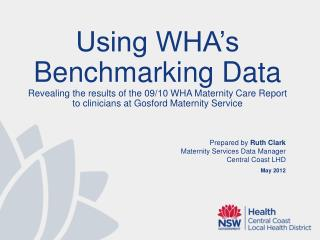 Prepared by  Ruth Clark Maternity Services Data  Manager Central  Coast LHD May  2012