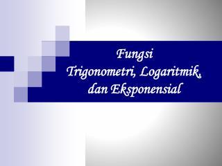Fungsi Trigonometri ,  Logaritmik ,  d an Eksponensial