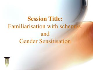 Session Title: Familiarisation with schemes. and Gender Sensitisation