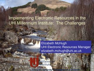 Elizabeth McHugh UHI Electronic Resources Manager elizabeth.mchugh@uhi.ac.uk