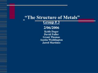 """The Structure of Metals"" Group # 3 2/06/2006 Keith Dager David Fuller Grant Thomas Austin Weddington Jared Martinez"
