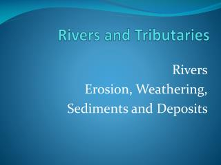 Rivers Erosion, Weathering,  Sediments and Deposits