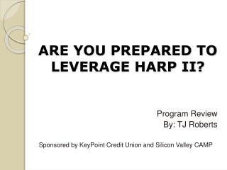 ARE YOU PREPARED TO LEVERAGE HARP II?