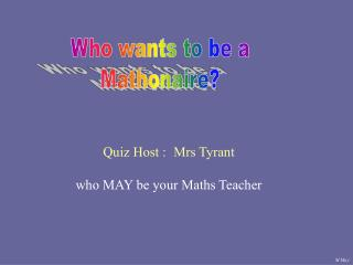 Quiz Host :	Mrs Tyrant who MAY be your Maths Teacher