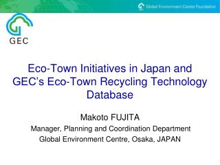 Eco-Town Initiatives in Japan and GEC s Eco-Town Recycling Technology Database