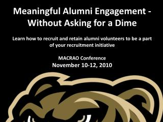 Meaningful Alumni Engagement -Without Asking for a Dime Learn how to recruit and retain alumni volunteers to be a part o