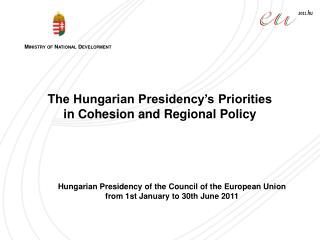 T he Hungarian Presidency's Priorities   in Cohesion and Regional Policy