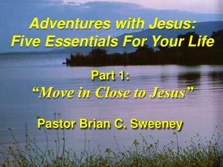 "Adventures with Jesus: Five Essentials For Your Life Part 1:  ""Move in Close to Jesus"""