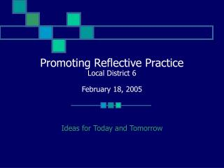 Promoting Reflective Practice Local District 6 February 18, 2005