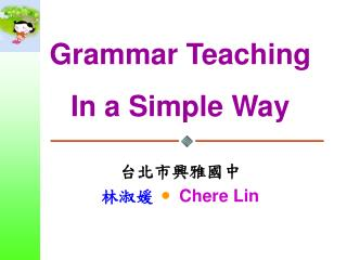 Grammar Teaching In a Simple Way 台北市興雅國中  林淑媛   Chere Lin