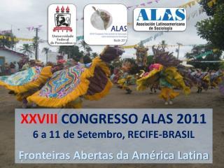 XXVIII  CONGRESSO ALAS 2011 6 a 11 de Setembro, RECIFE-BRASIL Fronteiras Abertas da América Latina