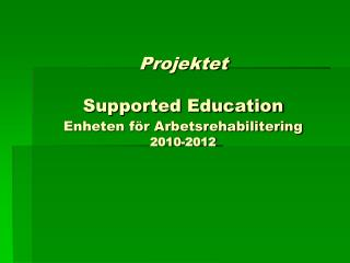 Projektet  Supported Education Enheten för Arbetsrehabilitering 2010-2012