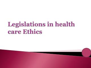 Legislations in health care Ethics