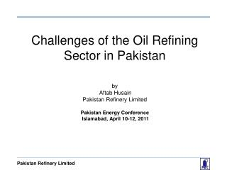 Challenges of  the Oil  Refining  Sector in Pakistan by   Aftab Husain Pakistan Refinery Limited  Pakistan Energy Confer