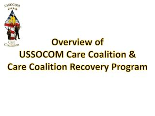 Overview of USSOCOM Care Coalition & Care Coalition Recovery Program