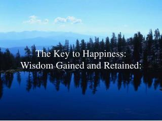 The Key to Happiness:   Wisdom Gained and Retained: