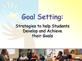Goal Setting: Strategies to help Students  Develop and Achieve  their Goals