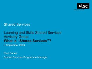 "Shared Services Learning and Skills Shared Services Advisory Group What is ""Shared Services""? 5 September 2006 Paul"