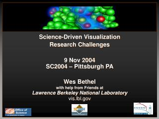 Science-Driven Visualization Research Challenges 9 Nov 2004 SC2004 – Pittsburgh PA Wes Bethel