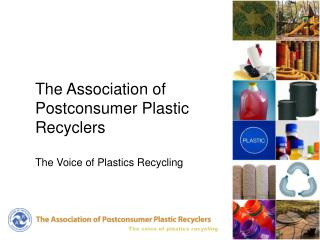 The Association of  Postconsumer Plastic Recyclers The Voice of Plastics Recycling