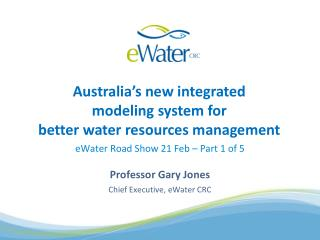 eWater  Road Show 21 Feb – Part 1 of 5 Professor Gary Jones Chief Executive,  eWater  CRC