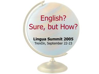English? Sure, but How? Lingua Summit 2005 Trenčín, September 22-23