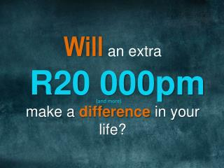 Will  an extra  R20 000pm make a  difference  in your life?