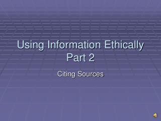 Using Information Ethically Part 2
