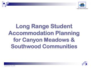 Long Range Student Accommodation Planning for Canyon Meadows & Southwood Communities