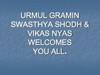 URMUL GRAMIN SWASTHYA SHODH & VIKAS NYAS WELCOMES  YOU ALL .
