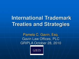International Trademark Treaties and Strategies  Pamela C. Gavin, Esq. Gavin Law Offices, PLC GRIPLA October 28, 2010