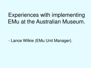 Experiences with implementing EMu at the Australian Museum.