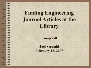 Finding Engineering Journal Articles at the Library Comp 270 Joel Seewald February 15, 2007