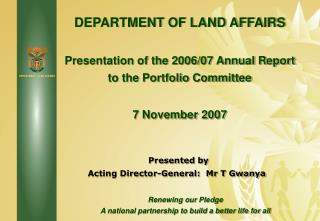 DEPARTMENT OF LAND AFFAIRS Presentation of the 2006/07 Annual Report to the Portfolio Committee  7 November 2007