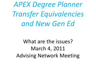 APEX Degree Planner Transfer Equivalencies and New Gen Ed What are the issues? March 4, 2011  Advising Network Meeting