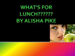 What's for lunch?????? By alisha pike