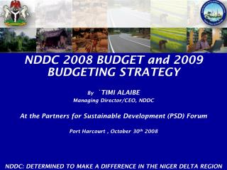 NDDC 2008 BUDGET and 2009 BUDGETING STRATEGY By   `TIMI ALAIBE Managing Director/CEO, NDDC